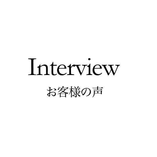 Interview お客様の声